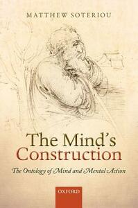 The Mind's Construction: The Ontology of Mind and Mental Action - Matthew Soteriou - cover