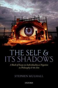The Self and its Shadows: A Book of Essays on Individuality as Negation in Philosophy and the Arts - Stephen Mulhall - cover
