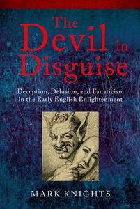 The Devil in Disguise: Deception, Delusion, and Fanaticism in the Early English Enlightenment - Mark Knights - cover