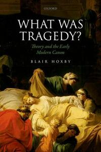 What Was Tragedy?: Theory and the Early Modern Canon - Blair Hoxby - cover