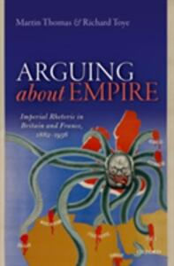 Arguing about Empire: Imperial Rhetoric in Britain and France, 1882-1956 - Martin Thomas,Richard Toye - cover