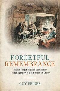Forgetful Remembrance: Social Forgetting and Vernacular Historiography of a Rebellion in Ulster - Guy Beiner - cover