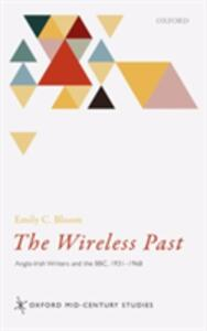 The Wireless Past: Anglo-Irish Writers and the BBC, 1931-1968 - Emily C. Bloom - cover