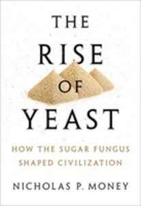 The Rise of Yeast: How the sugar fungus shaped civilisation - Nicholas P. Money - cover
