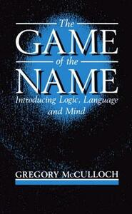 The Game of the Name: Introducing Logic, Language, and Mind - Gregory McCulloch - cover