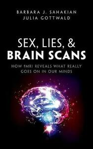 Sex, Lies, and Brain Scans: How fMRI reveals what really goes on in our minds - Barbara J. Sahakian,Julia Gottwald - cover