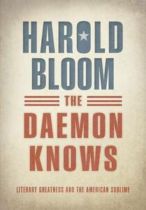 The Daemon Knows: Literary Greatness and the American Sublime - Harold Bloom - cover