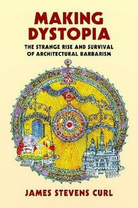 Making Dystopia: The Strange Rise and Survival of Architectural Barbarism - James Stevens Curl - cover