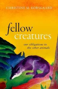 Fellow Creatures: Our Obligations to the Other Animals - Christine M. Korsgaard - cover