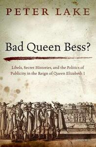 Bad Queen Bess?: Libels, Secret Histories, and the Politics of Publicity in the Reign of Queen Elizabeth I - Peter Lake - cover