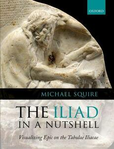 The Iliad in a Nutshell: Visualizing Epic on the Tabulae Iliacae - Michael Squire - cover