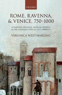 Rome, Ravenna, and Venice, 750-1000: Byzantine Heritage, Imperial Present, and the Construction of City Identity - Veronica West-Harling - cover