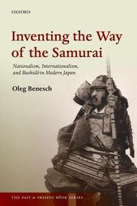 Inventing the Way of the Samurai: Nationalism, Internationalism, and Bushido in Modern Japan - Oleg Benesch - cover