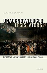Unacknowledged Legislators: The Poet as Lawgiver in Post-Revolutionary France - Roger Pearson - cover