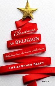 Christmas as Religion: Rethinking Santa, the Secular, and the Sacred - Christopher Deacy - cover