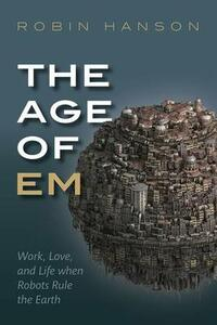 The Age of Em: Work, Love, and Life when Robots Rule the Earth - Robin Hanson - cover