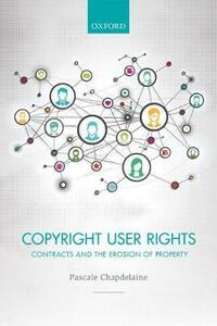 Copyright User Rights: Contracts and the Erosion of Property - Pascale Chapdelaine - cover