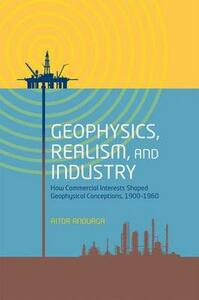 Geophysics, Realism, and Industry: How Commercial Interests Shaped Geophysical Conceptions, 1900-1960 - Aitor Anduaga - cover