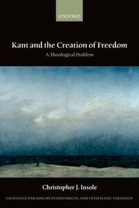 Kant and the Creation of Freedom: A Theological Problem - Christopher J. Insole - cover