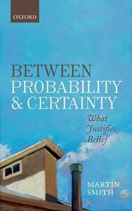 Between Probability and Certainty: What Justifies Belief - Martin Smith - cover