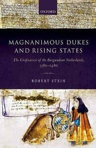 Magnanimous Dukes and Rising States: The Unification of the Burgundian Netherlands, 1380-1480 - Robert Stein - cover