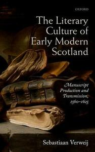 The Literary Culture of Early Modern Scotland: Manuscript Production and Transmission,  1560-1625 - Sebastiaan Verweij - cover