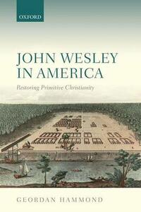 John Wesley in America: Restoring Primitive Christianity - Geordan Hammond - cover