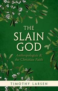 The Slain God: Anthropologists and the Christian Faith - Timothy Larsen - cover