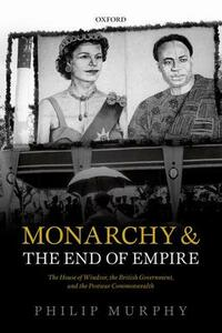 Monarchy and the End of Empire: The House of Windsor, the British Government, and the Postwar Commonwealth - Philip Murphy - cover
