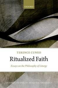 Ritualized Faith: Essays on the Philosophy of Liturgy - Terence Cuneo - cover