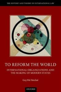 To Reform the World: International Organizations and the Making of Modern States - Guy Fiti Sinclair - cover