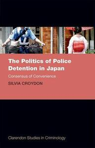 The Politics of Police Detention in Japan: Consensus of Convenience - Silvia Croydon - cover