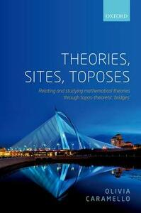 Theories, Sites, Toposes: Relating and studying mathematical theories through topos-theoretic 'bridges' - Olivia Caramello - cover