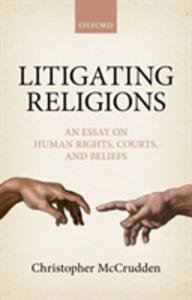 Litigating Religions: An Essay on Human Rights, Courts, and Beliefs - Christopher McCrudden - cover