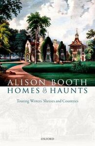 Homes and Haunts: Touring Writers' Shrines and Countries - Alison Booth - cover
