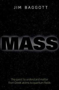 Mass: The quest to understand matter from Greek atoms to quantum fields - Jim Baggott - cover