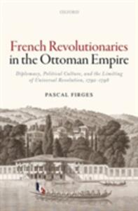French Revolutionaries in the Ottoman Empire: Diplomacy, Political Culture, and the Limiting of Universal Revolution, 1792-1798 - Pascal Firges - cover