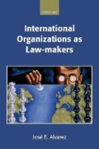 International Organizations as Law-makers - Jose E. Alvarez - cover