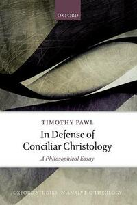 In Defense of Conciliar Christology: A Philosophical Essay - Timothy Pawl - cover