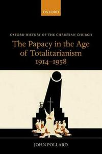The Papacy in the Age of Totalitarianism, 1914-1958 - John Pollard - cover