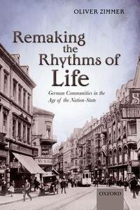 Remaking the Rhythms of Life: German Communities in the Age of the Nation-State - Oliver Zimmer - cover