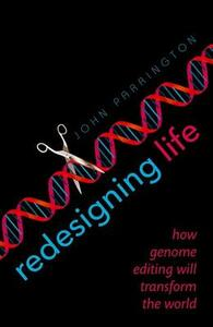 Redesigning Life: How genome editing will transform the world - John Parrington - cover