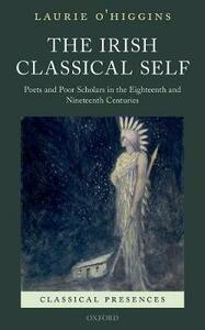 The Irish Classical Self: Poets and Poor Scholars in the Eighteenth and Nineteenth Centuries - Laurie O'Higgins - cover