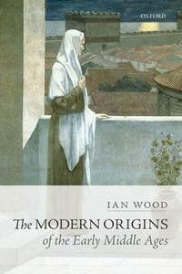 The Modern Origins of the Early Middle Ages - Ian Wood - cover
