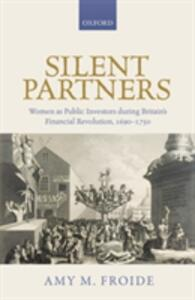 Silent Partners: Women as Public Investors during Britain's Financial Revolution, 1690-1750 - Amy M. Froide - cover