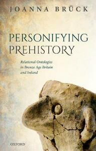 Personifying Prehistory: Relational Ontologies in Bronze Age Britain and Ireland - Joanna Bruck - cover