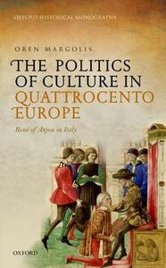 The Politics of Culture in Quattrocento Europe: Rene of Anjou in Italy - Oren Margolis - cover