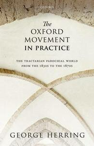 The Oxford Movement in Practice: The Tractarian Parochial World from the 1830s to the 1870s - George Herring - cover