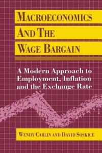 Macroeconomics and the Wage Bargain: A Modern Approach to Employment, Inflation, and the Exchange Rate - Wendy Carlin,David Soskice - cover