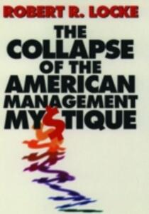 The Collapse of the American Management Mystique - Robert R. Locke - cover